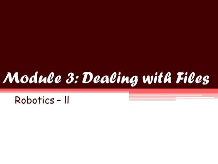 Module 3: Dealing with Files Robotics – ll. Objectives Understand the file access block and its configuration Create and use files inside NXT programs.