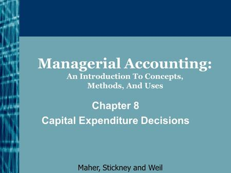 Managerial Accounting: An Introduction To Concepts, Methods, And Uses Chapter 8 Capital Expenditure Decisions Maher, Stickney and Weil.