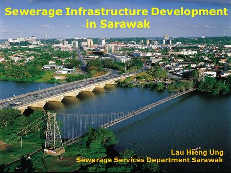 Sewerage Infrastructure Development in Sarawak Lau Hieng Ung Sewerage Services Department Sarawak 1.
