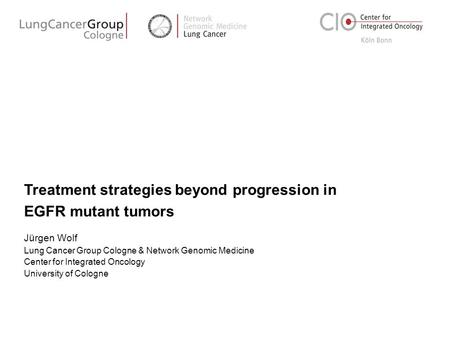 Treatment strategies beyond progression in EGFR mutant tumors Jürgen Wolf Lung Cancer Group Cologne & Network Genomic Medicine Center for Integrated Oncology.