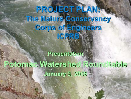PROJECT PLAN: The Nature Conservancy Corps of Engineers ICPRB Presentation Potomac Watershed Roundtable January 9, 2009.