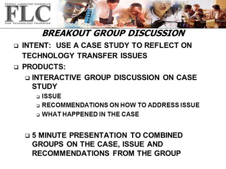 BREAKOUT GROUP DISCUSSION q INTENT: USE A CASE STUDY TO REFLECT ON TECHNOLOGY TRANSFER ISSUES q PRODUCTS: q INTERACTIVE GROUP DISCUSSION ON CASE STUDY.