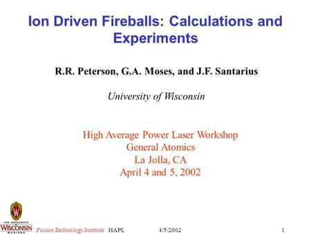 Fusion Technology Institute 4/5/2002HAPL1 Ion Driven Fireballs: Calculations and Experiments R.R. Peterson, G.A. Moses, and J.F. Santarius University of.