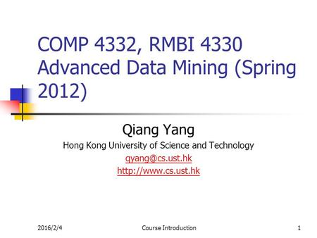 2016/2/4Course Introduction1 COMP 4332, RMBI 4330 Advanced Data Mining (Spring 2012) Qiang Yang Hong Kong University of Science and Technology