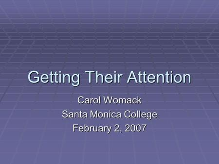 Getting Their Attention Carol Womack Santa Monica College February 2, 2007.