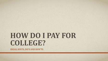 HOW DO I PAY FOR COLLEGE? IDEAS, HINTS, DO'S AND DON'TS.