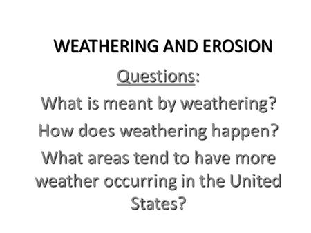 WEATHERING AND EROSION WEATHERING AND EROSION Questions: What is meant by weathering? How does weathering happen? What areas tend to have more weather.