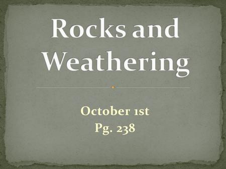 October 1st Pg. 238. The process of mountain building thrusts rock up to the surface of Earth. There, the rock is exposed to weathering. Weathering: is.