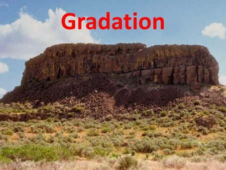 Gradation. What is gradation? Gradation refers to the processes which bring a land surface to a state of uniform grade by eroding the land. Another word,