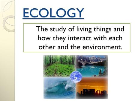 ECOLOGY The study of living things and how they interact with each other and the environment.