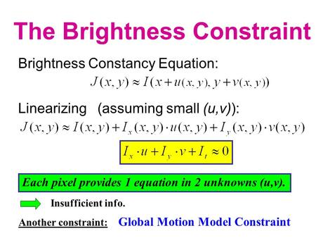 Linearizing (assuming small (u,v)): Brightness Constancy Equation: The Brightness Constraint Where:),(),(yxJyxII t  Each pixel provides 1 equation in.