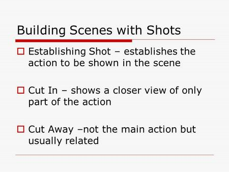Building Scenes with Shots  Establishing Shot – establishes the action to be shown in the scene  Cut In – shows a closer view of only part of the action.