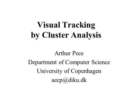 Visual Tracking by Cluster Analysis Arthur Pece Department of Computer Science University of Copenhagen