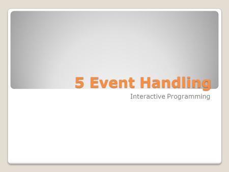 5 Event Handling Interactive Programming Suggested Reading Interaction: Events and Event Handling, Supplemental Text for CPSC 203 Distributed this term.