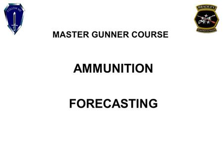 MASTER GUNNER COURSE AMMUNITION FORECASTING. MASTER GUNNER COURSE INCORPORATE THE FUNDAMENTAL PRINCIPLES OF AMMUNITION FORECASTING TO ASSIST IN THE PLANNING.