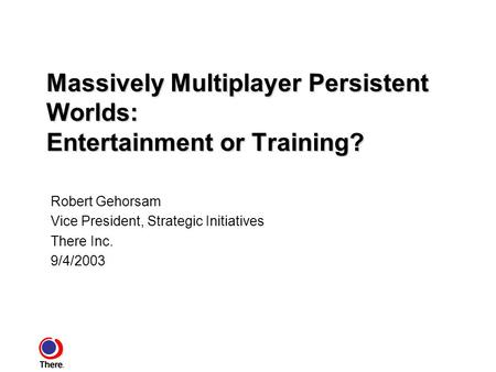 Massively Multiplayer Persistent Worlds: Entertainment or Training? Robert Gehorsam Vice President, Strategic Initiatives There Inc. 9/4/2003.