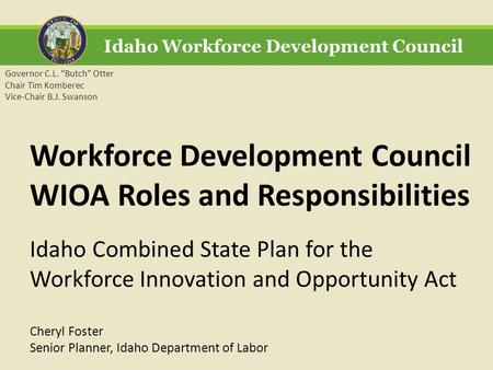 "Idaho Workforce Development Council Governor C.L. ""Butch"" Otter Chair Tim Komberec Vice-Chair B.J. Swanson Workforce Development Council WIOA Roles and."