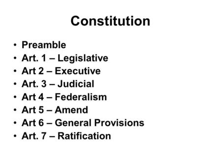 Constitution Preamble Art. 1 – Legislative Art 2 – Executive Art. 3 – Judicial Art 4 – Federalism Art 5 – Amend Art 6 – General Provisions Art. 7 – Ratification.