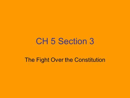 CH 5 Section 3 The Fight Over the Constitution. Federalists: led by George Washington and James Madison Argued that the division of powers and the system.