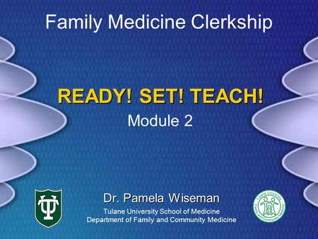 READY! SET! TEACH! Dr. Pamela Wiseman Tulane University School of Medicine Department of Family and Community Medicine Family Medicine Clerkship Module.