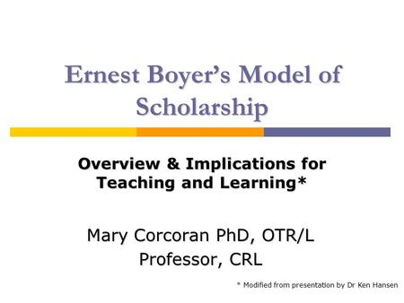 Ernest Boyer's Model of Scholarship Mary Corcoran PhD, OTR/L Professor, CRL Overview & Implications for Teaching and Learning* * Modified from presentation.