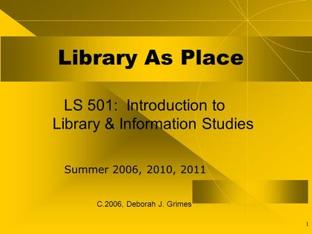 1 Library As Place LS 501: Introduction to Library & Information Studies Summer 2006, 2010, 2011 C.2006, Deborah J. Grimes.