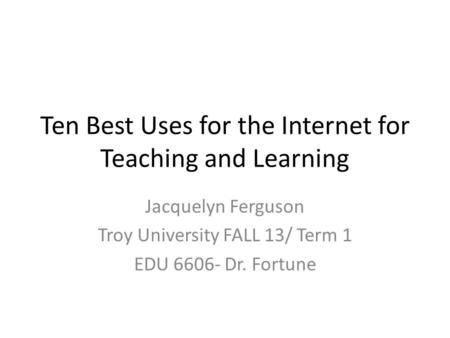 Ten Best Uses for the Internet for Teaching and Learning Jacquelyn Ferguson Troy University FALL 13/ Term 1 EDU 6606- Dr. Fortune.