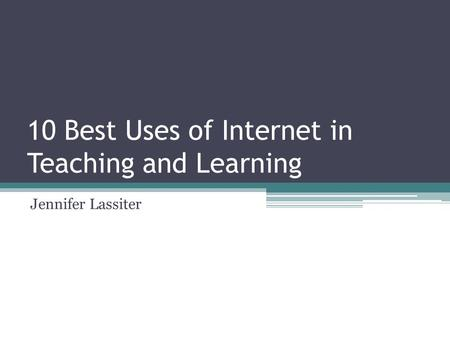 10 Best Uses of Internet in Teaching and Learning Jennifer Lassiter.