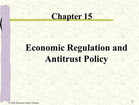 1 Economic Regulation and Antitrust Policy Chapter 15 © 2006 Thomson/South-Western.