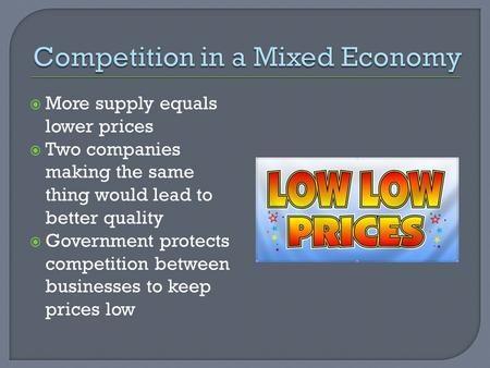  More supply equals lower prices  Two companies making the same thing would lead to better quality  Government protects competition between businesses.