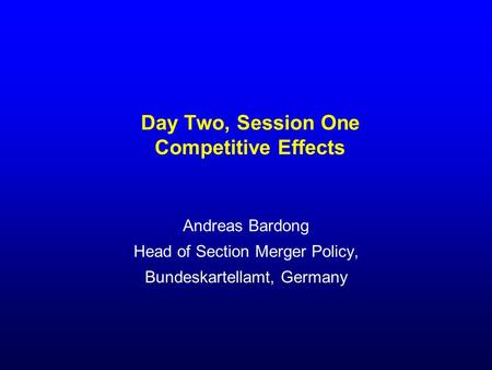 Day Two, Session One Competitive Effects Andreas Bardong Head of Section Merger Policy, Bundeskartellamt, Germany.
