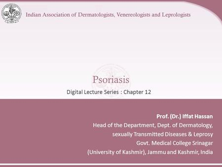 Psoriasis Prof. (Dr.) Iffat Hassan Head of the Department, Dept. of Dermatology, sexually Transmitted Diseases & Leprosy Govt. Medical College Srinagar.