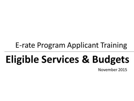Eligible Services & Budgets E-rate Program Applicant Training November 2015.