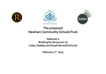 The proposed Newham Community Schools Trust Gateway 2 Briefing for Governors of Lister, Rokeby and Sarah Bonnell Schools February 4 th 2015.