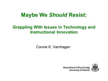 Department of Psychology University of Alberta Maybe We Should Resist: Grappling With Issues in Technology and Instructional Innovation Connie K. Varnhagen.