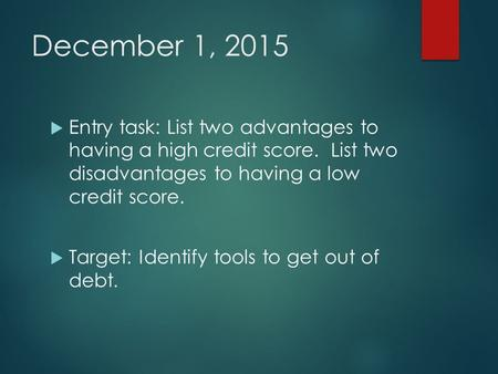 December 1, 2015  Entry task: List two advantages to having a high credit score. List two disadvantages to having a low credit score.  Target: Identify.