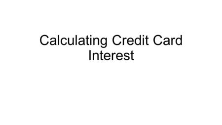 Calculating Credit Card Interest. Credit Card Interest? Paying credit card interest is painful enough. Figuring out how that interest is calculated? That's.