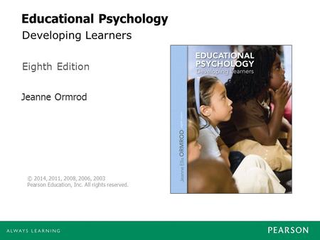 Jeanne Ormrod Eighth Edition © 2014, 2011, 2008, 2006, 2003 Pearson Education, Inc. All rights reserved. Educational Psychology Developing Learners.