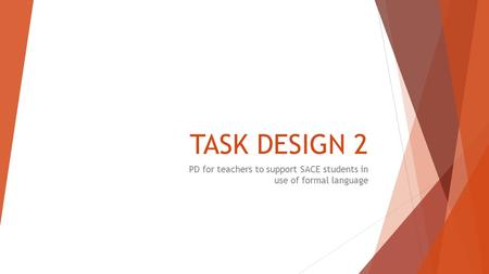 TASK DESIGN 2 PD for teachers to support SACE students in use of formal language.
