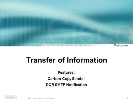 1 © 2001, Cisco Systems, Inc. All rights reserved. Session Number Presentation_ID Transfer of Information Features: Carbon-Copy Sender DCR SMTP Notification.