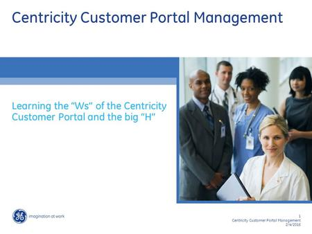 "1 Centricity Customer Portal Management 2/4/2016 Centricity Customer Portal Management Learning the ""Ws"" of the Centricity Customer Portal and the big."