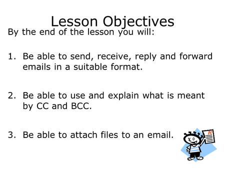 Lesson Objectives By the end of the lesson you will: 1.Be able to send, receive, reply and forward emails in a suitable format. 2.Be able to use and explain.