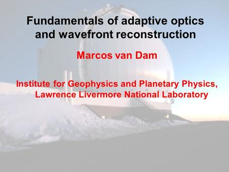Fundamentals of adaptive optics and wavefront reconstruction Marcos van Dam Institute for Geophysics and Planetary Physics, Lawrence Livermore National.