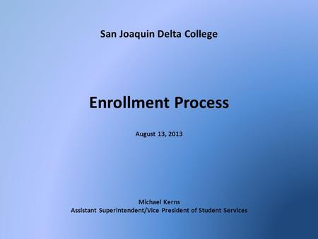 San Joaquin Delta College Enrollment Process August 13, 2013 Michael Kerns Assistant Superintendent/Vice President of Student Services.