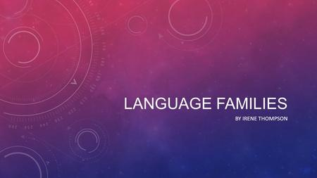 LANGUAGE FAMILIES BY IRENE THOMPSON. WHAT IS A LANGUAGE FAMILY? Most languages belong to language families. A language family is a group of related languages.