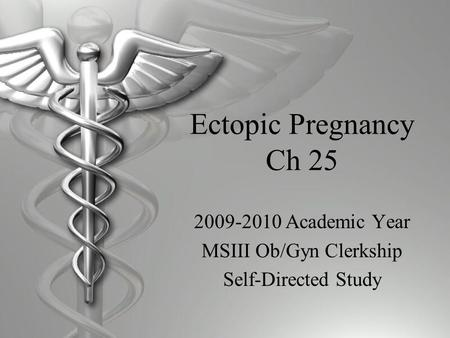 Ectopic Pregnancy Ch 25 2009-2010 Academic Year MSIII Ob/Gyn Clerkship Self-Directed Study.