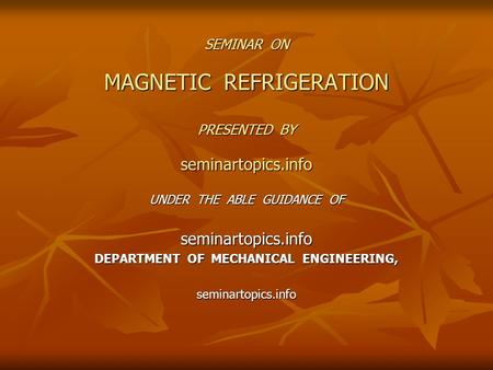 SEMINAR ON MAGNETIC REFRIGERATION PRESENTED BY seminartopics.info UNDER THE ABLE GUIDANCE OF seminartopics.info DEPARTMENT OF MECHANICAL ENGINEERING, seminartopics.info.