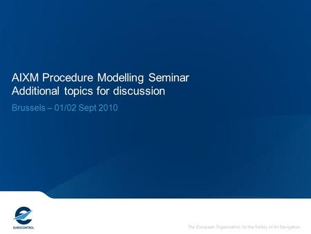 The European Organisation for the Safety of Air Navigation AIXM Procedure Modelling Seminar Additional topics for discussion Brussels – 01/02 Sept 2010.