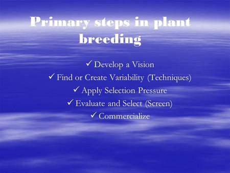 Primary steps in plant breeding Develop a Vision Find or Create Variability (Techniques) Apply Selection Pressure Evaluate and Select (Screen) Commercialize.