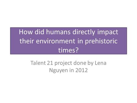 How did humans directly impact their environment in prehistoric times? Talent 21 project done by Lena Nguyen in 2012.